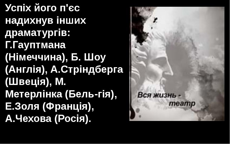 Успіх його п'єс надихнув інших драматургів: Г.Гауптмана (Німеччина), Б. Шоу (...