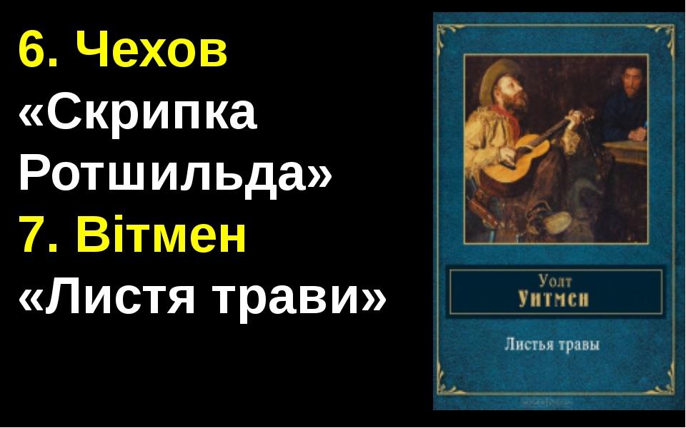 6. Чехов «Скрипка Ротшильда» 7. Вітмен «Листя трави»