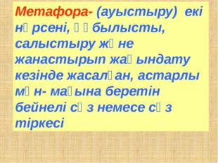 Метафора- (ауыстыру) екі нәрсені, құбылысты, салыстыру және жанастырып жақынд