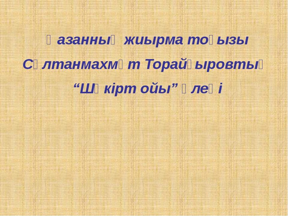 """Қазанның жиырма тоғызы Сұлтанмахмұт Торайғыровтың """"Шәкірт ойы"""" өлеңі"""