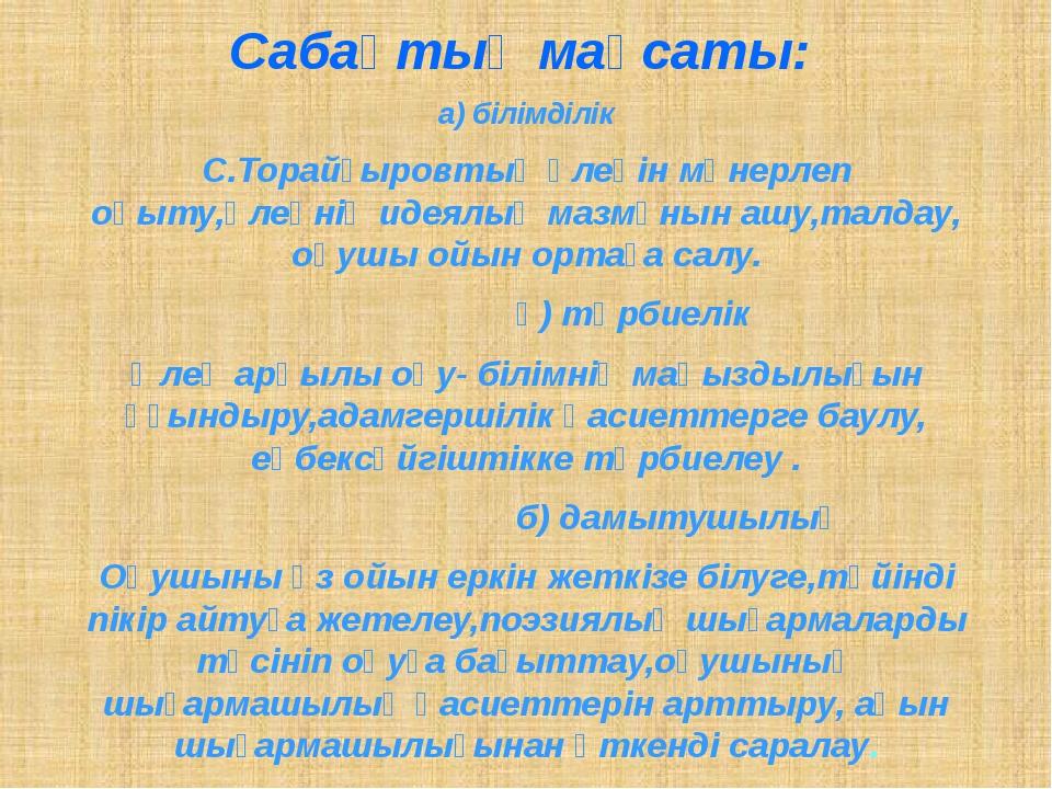 Сабақтың мақсаты: а) білімділік С.Торайғыровтың өлеңін мәнерлеп оқыту,өлеңнің...