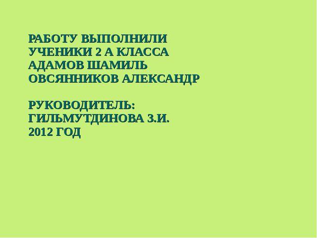 РАБОТУ ВЫПОЛНИЛИ УЧЕНИКИ 2 А КЛАССА АДАМОВ ШАМИЛЬ ОВСЯННИКОВ АЛЕКСАНДР РУКОВО...