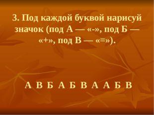3. Под каждой буквой нарисуй значок (под А — «-», под Б — «+», под В — «=»).