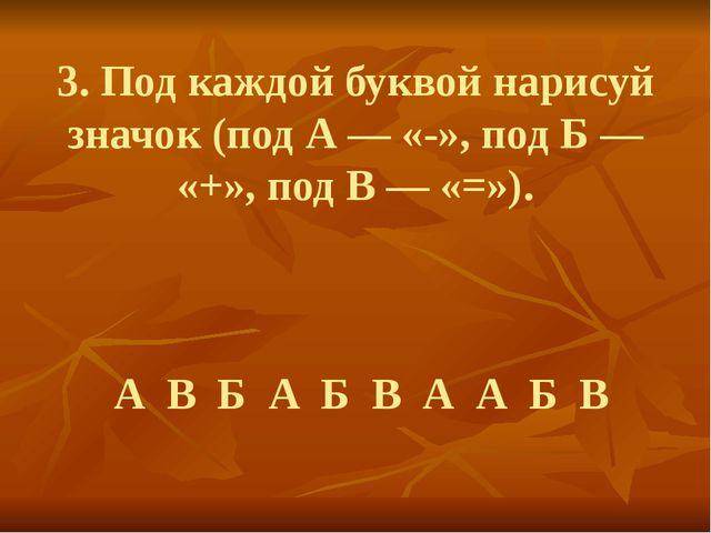 3. Под каждой буквой нарисуй значок (под А — «-», под Б — «+», под В — «=»)....