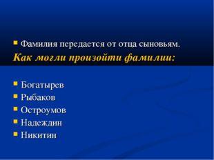 Фамилия передается от отца сыновьям. Как могли произойти фамилии: Богатырев Р