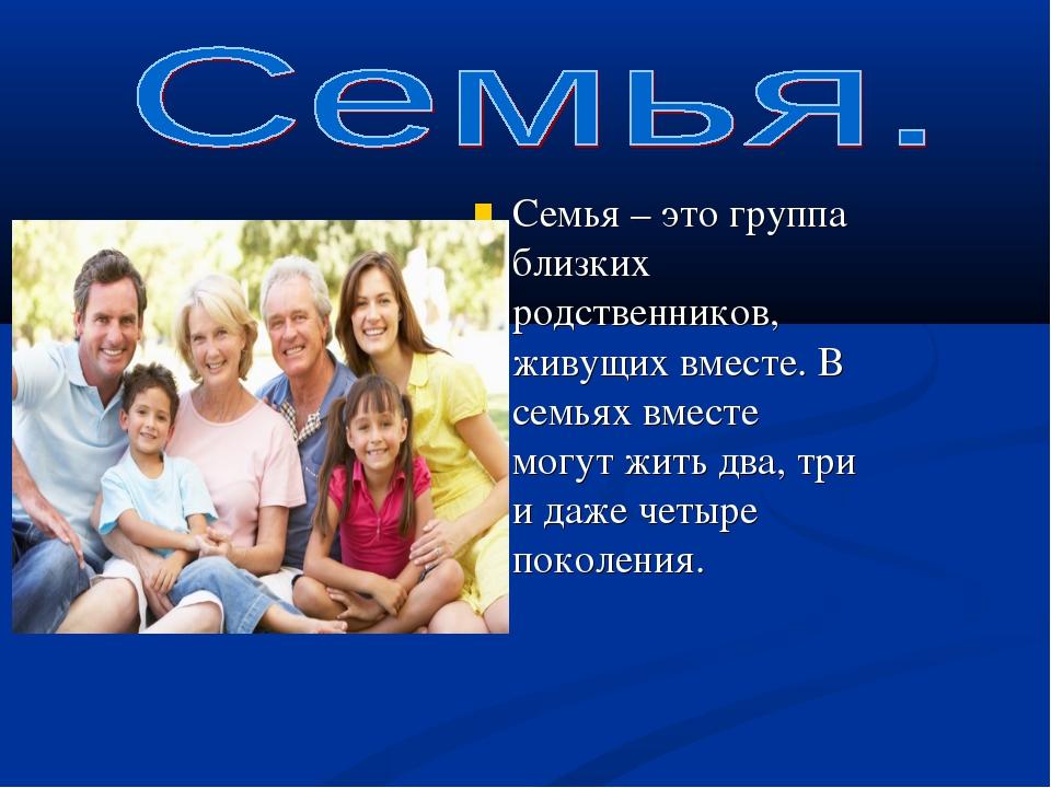 Семья – это группа близких родственников, живущих вместе. В семьях вместе мог...