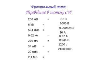 Фронтальный опрос Переведите в систему СИ: 200 мВ= 6 кВ=  524 мкВ= 0,02