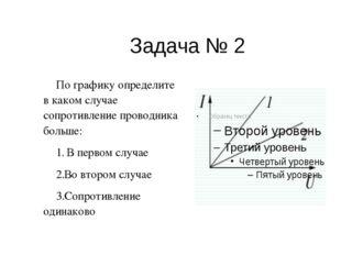 Задача № 2 По графику определите в каком случае сопротивление проводника боль