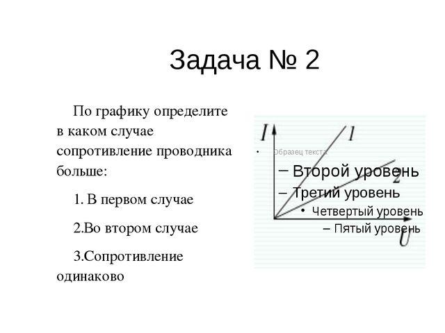 Задача № 2 По графику определите в каком случае сопротивление проводника боль...
