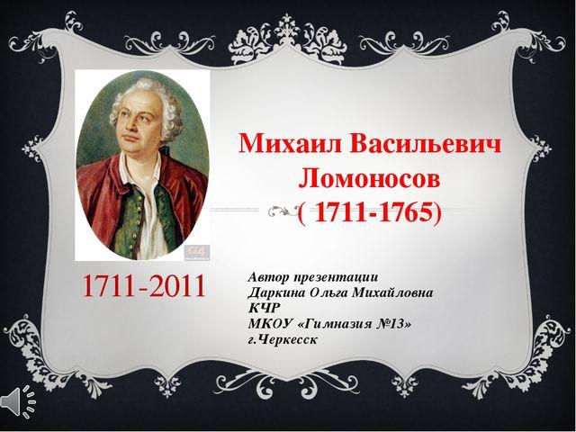 Михаил Васильевич Ломоносов ( 1711-1765) Автор презентации Даркина Ольга Мих...