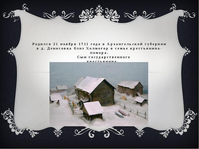 Родился 21 ноября 1711 года в Архангельской губернии в д. Денисовка близ Холм...