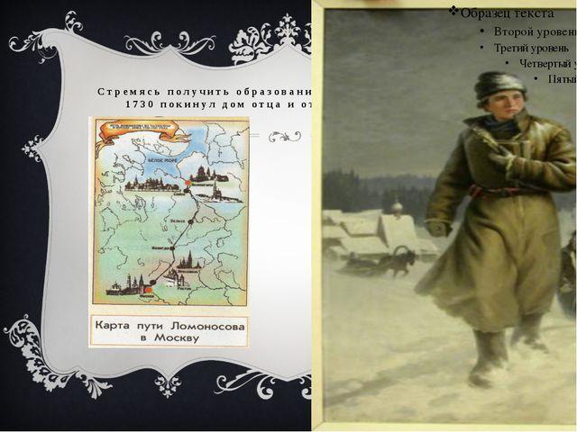 Стремясь получить образование, Ломоносов, в декабре 1730 покинул дом отца и о...