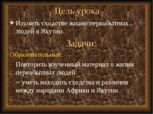 Цель урока Изучить сходство жизни первобытных людей в Якутии. Задачи: Образов