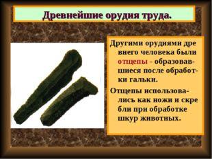Другими орудиями дре внего человека были отщепы - образовав-шиеся после обраб