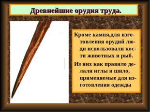 Кроме камня,для изго-товления орудий лю-ди использовали кос-ти животных и рыб