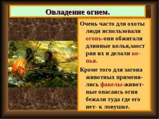Очень часто для охоты люди использовали огонь-они обжигали длинные колья,заос