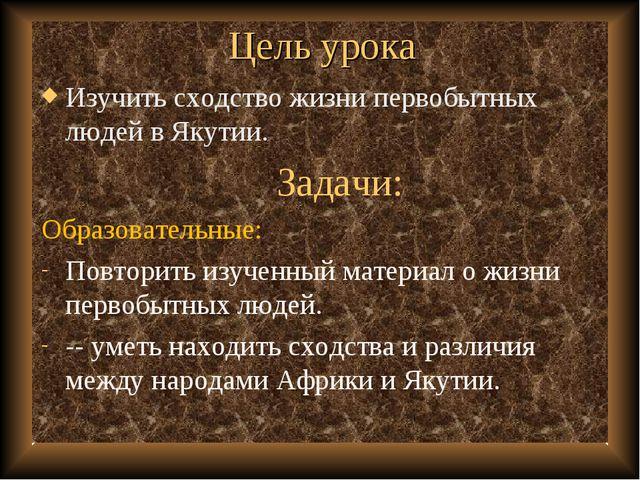 Цель урока Изучить сходство жизни первобытных людей в Якутии. Задачи: Образов...