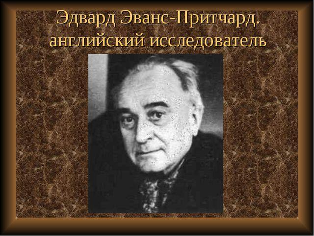 Эдвард Эванс-Притчард. английский исследователь