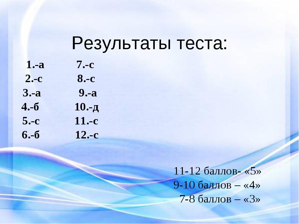 Результаты теста: 1.-а 7.-с 2.-с 8.-с 3.-а 9.-а 4.-б 10.-д 5.-с 11.-с 6.-б 12...