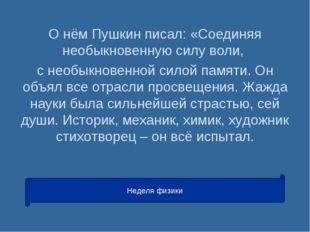 О нём Пушкин писал: «Соединяя необыкновенную силу воли, с необыкновенной сило