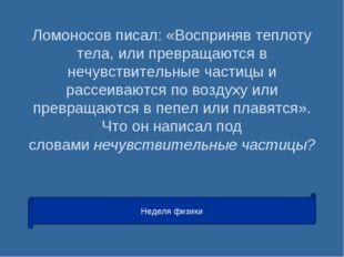 Ломоносов писал: «Восприняв теплоту тела, или превращаются в нечувствительные