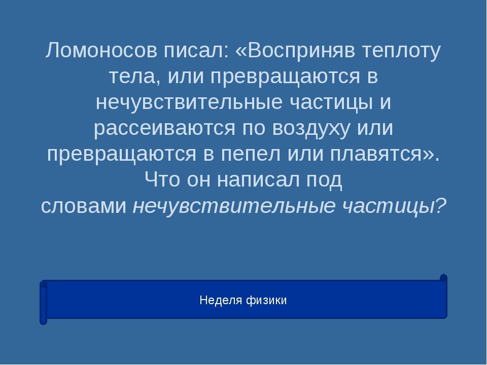 Ломоносов писал: «Восприняв теплоту тела, или превращаются в нечувствительные...
