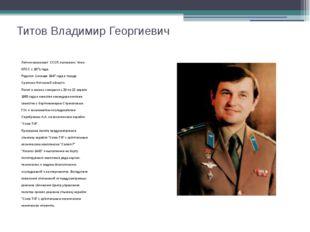 Титов Владимир Георгиевич Летчик-космонавт СССР, полковник. Член КПСС с 1971