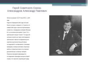 Герой Советского Союза- Александров Александр Павлович Летчик-космонавт СССР.
