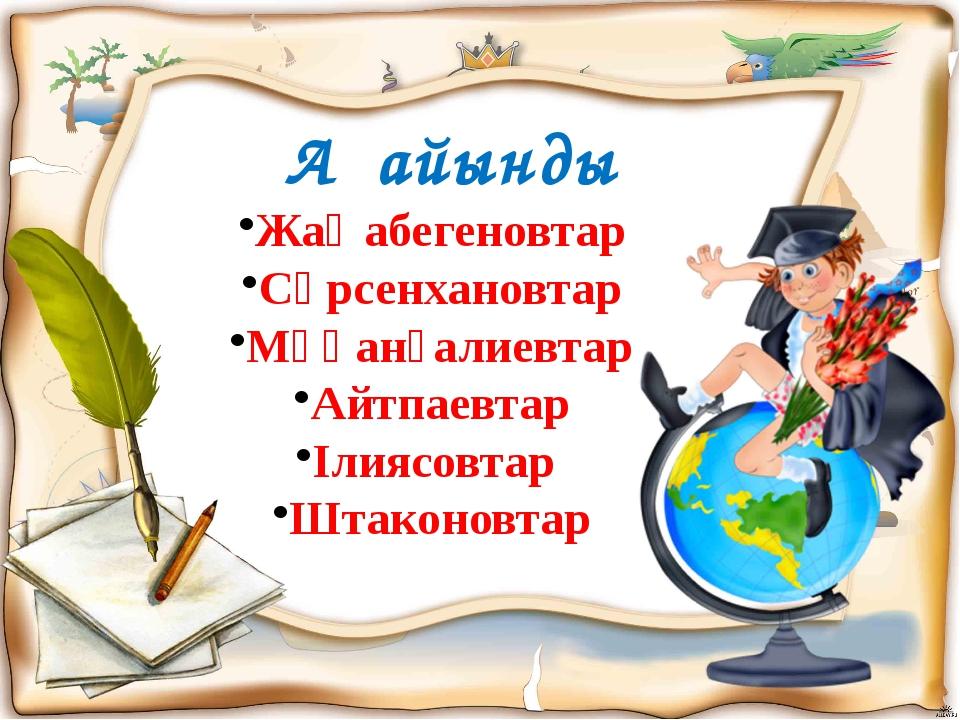 Ағайынды Жаңабегеновтар Сәрсенхановтар Мұқанғалиевтар Айтпаевтар Ілиясовтар...