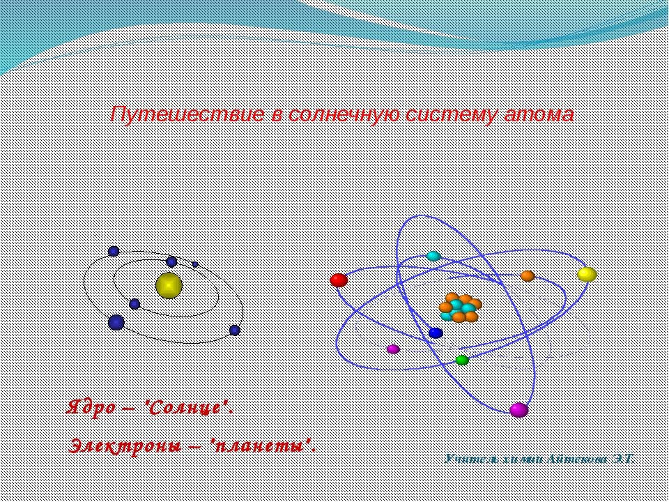 """Путешествие в солнечную систему атома Учитель химии Айтекова Э.Т. Ядро – """"Сол..."""