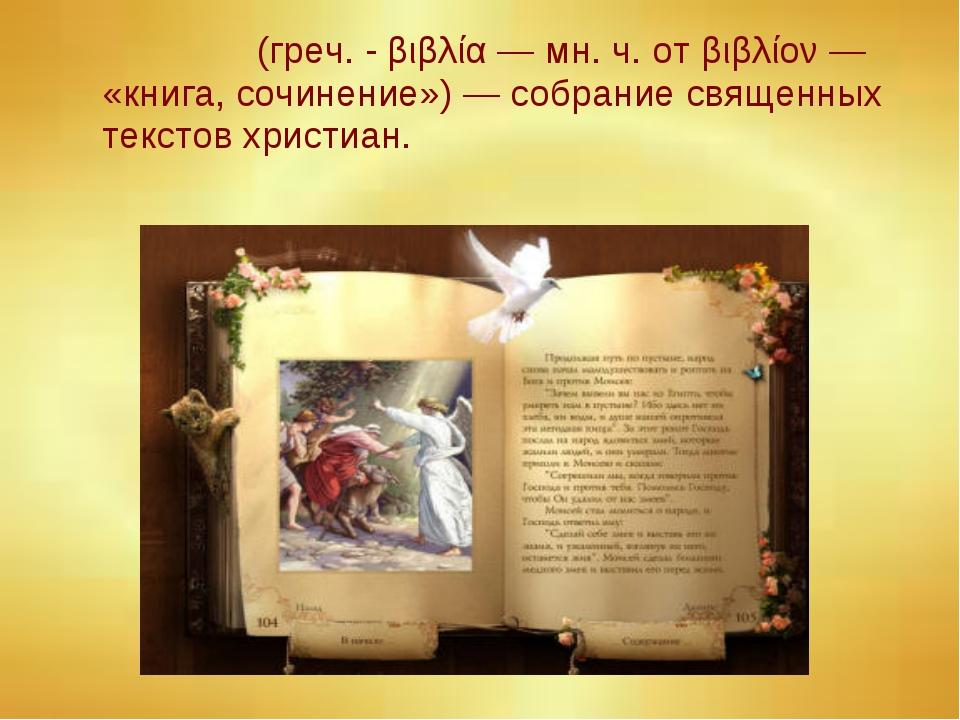 Би́блия (греч. - βιβλία — мн. ч. от βιβλίον — «книга, сочинение») — собрание...
