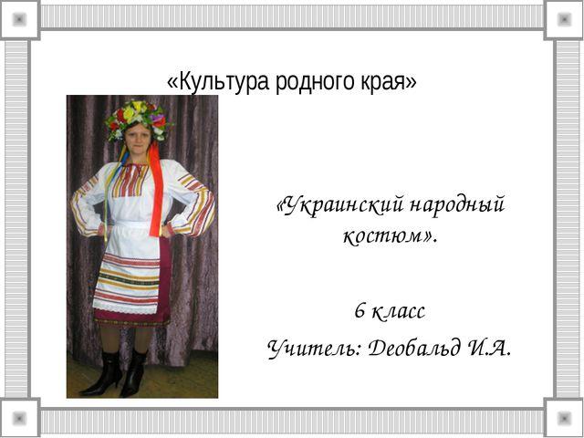 «Культура родного края» «Украинский народный костюм». 6 класс Учитель: Деобал...