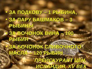 ЗА ПОДКОВУ – 1 РЫБИНА, ЗА ПАРУ БАШМАКОВ – 3 РЫБИНЫ ЗА БОЧОНОК ВИНА – 100 РЫБИ