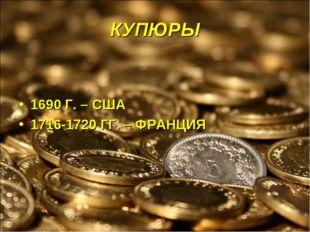 КУПЮРЫ 1690 Г. – США 1716-1720 ГГ. – ФРАНЦИЯ