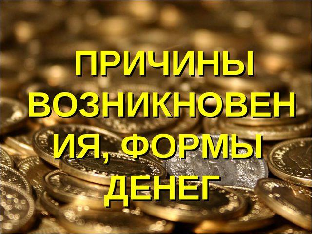 ПРИЧИНЫ ВОЗНИКНОВЕНИЯ, ФОРМЫ ДЕНЕГ