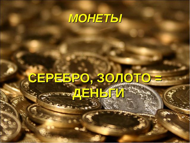 МОНЕТЫ СЕРЕБРО, ЗОЛОТО = ДЕНЬГИ