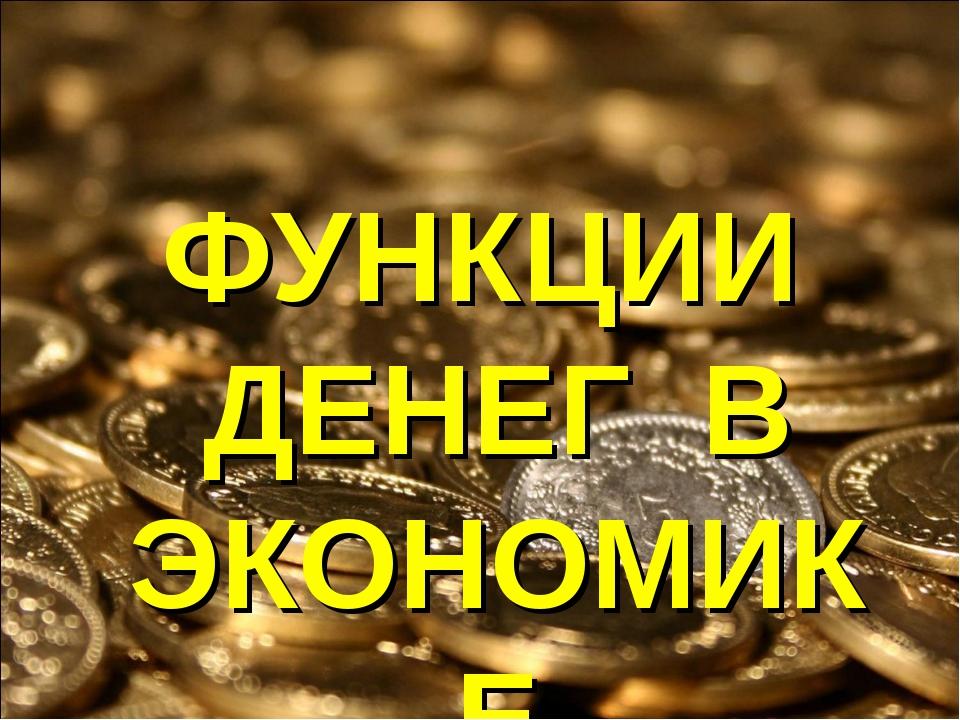 ФУНКЦИИ ДЕНЕГ В ЭКОНОМИКЕ