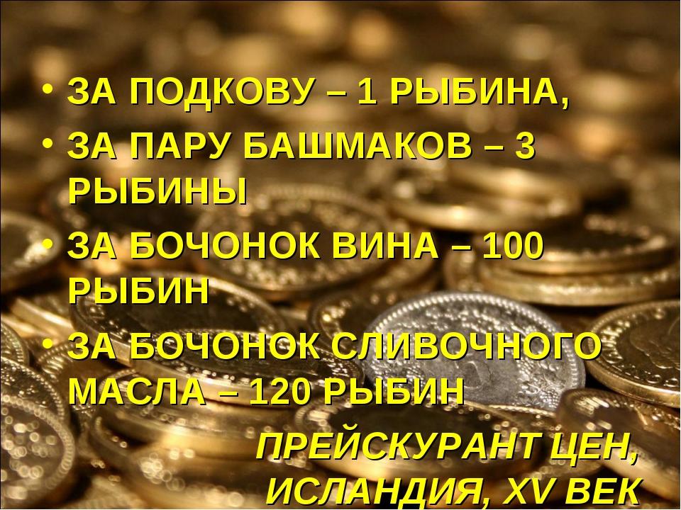 ЗА ПОДКОВУ – 1 РЫБИНА, ЗА ПАРУ БАШМАКОВ – 3 РЫБИНЫ ЗА БОЧОНОК ВИНА – 100 РЫБИ...
