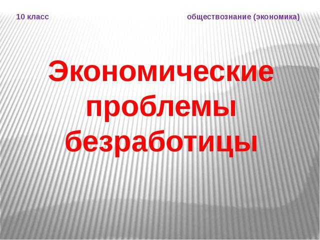 Экономические проблемы безработицы 10 класс обществознание (экономика)