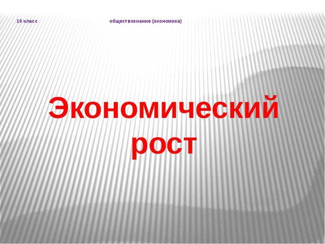 Экономический рост 10 класс обществознание (экономика)