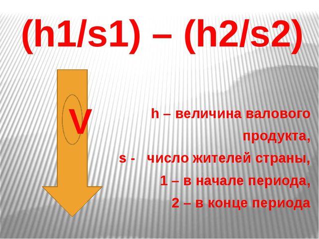 (h1/s1) – (h2/s2) h – величина валового продукта, s - число жителей страны,...