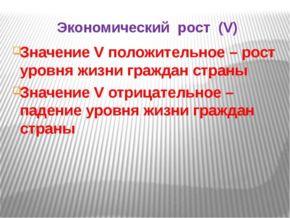 Экономический рост (V) Значение V положительное – рост уровня жизни граждан с...