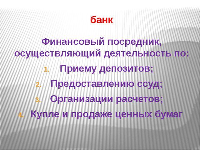 банк Финансовый посредник, осуществляющий деятельность по: Приему депозитов;...