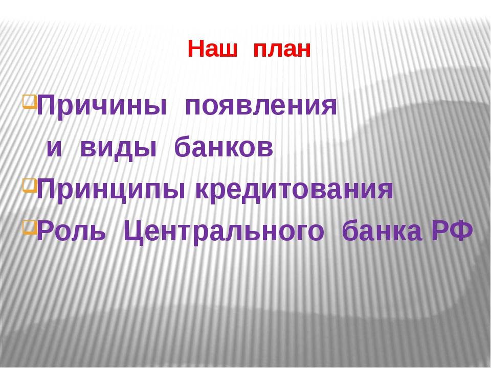 Наш план Причины появления и виды банков Принципы кредитования Роль Центральн...