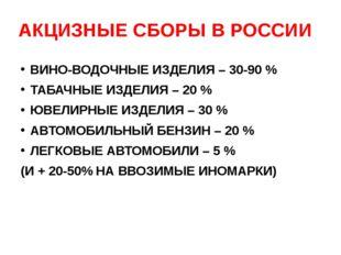 АКЦИЗНЫЕ СБОРЫ В РОССИИ ВИНО-ВОДОЧНЫЕ ИЗДЕЛИЯ – 30-90 % ТАБАЧНЫЕ ИЗДЕЛИЯ – 20