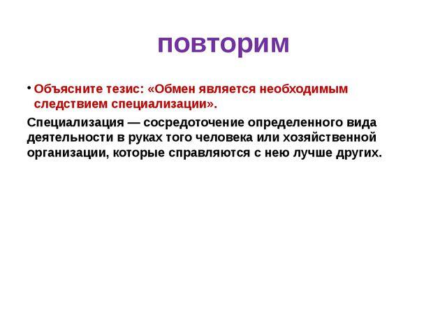 повторим Объясните тезис: «Обмен является необходимым следствием специализаци...