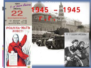 1945 – 1945 г.г.