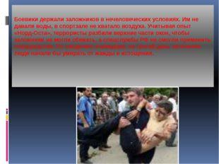 Боевики держали заложников в нечеловеческих условиях. Им не давали воды, в с