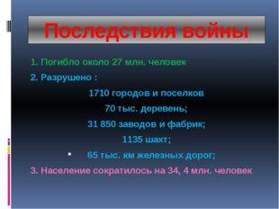 Последствия войны 1. Погибло около 27 млн. человек 2. Разрушено : 1710 городо