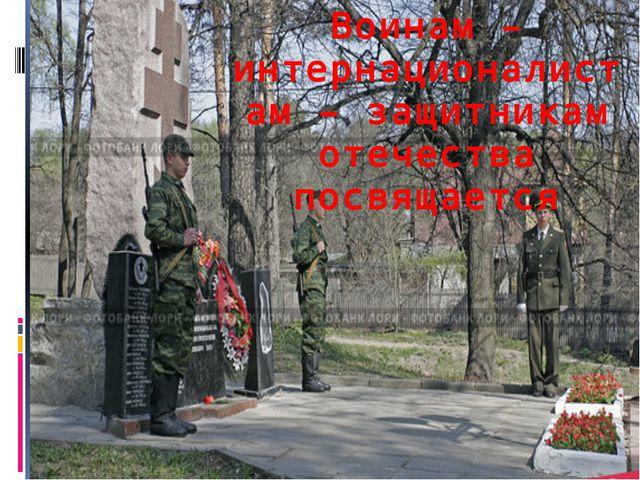 Воинам – интернационалистам – защитникам отечества посвящается